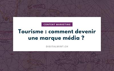 Tourisme suisse : 10 conseils pour devenir une marque média